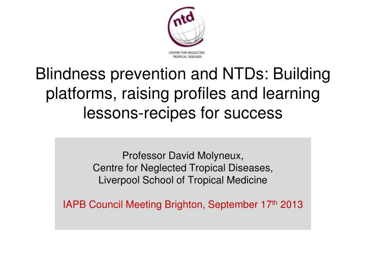 Blindness prevention and NTDs: Building platforms, raising profiles and learning lessons-recipes for...