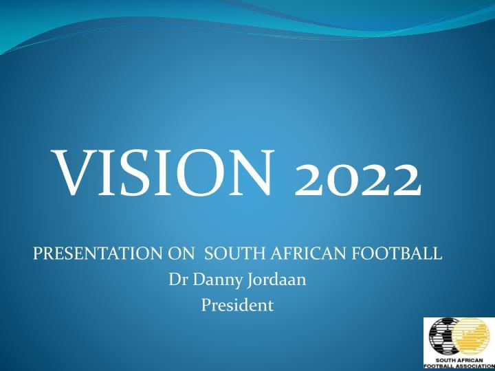 Vision 2022 presentation on south african football dr danny jordaan president