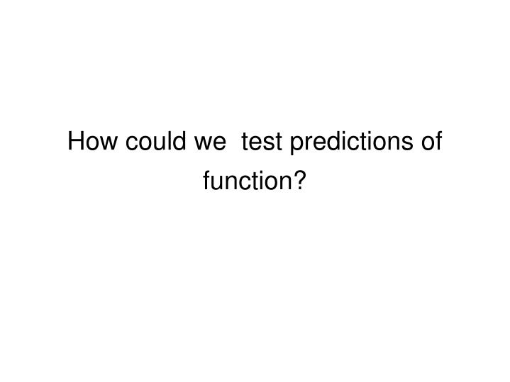 How could we  test predictions of function?