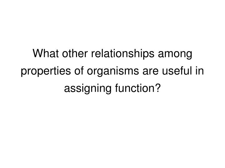 What other relationships among properties of organisms are useful in assigning function?