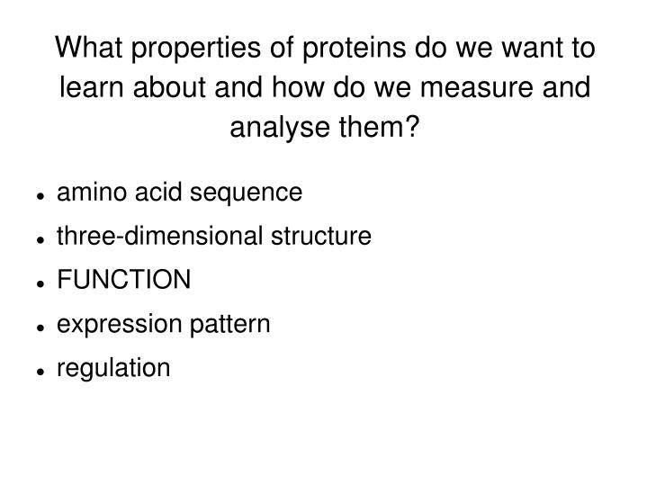 What properties of proteins do we want to learn about and how do we measure and analyse them?