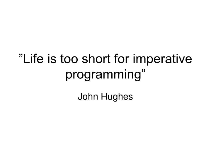 Life is too short for imperative programming