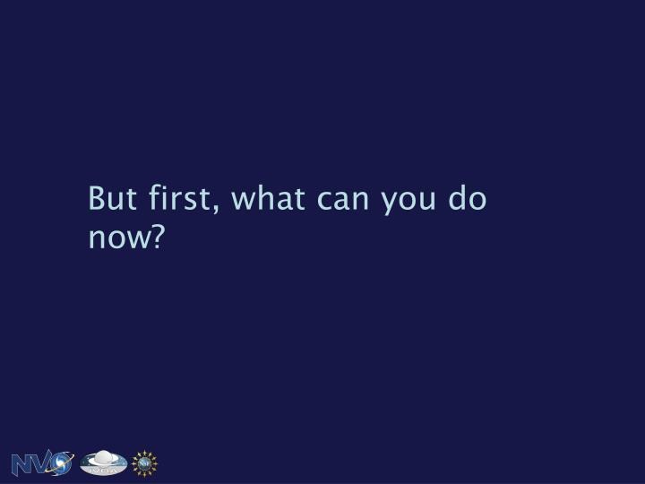 But first, what can you do now?