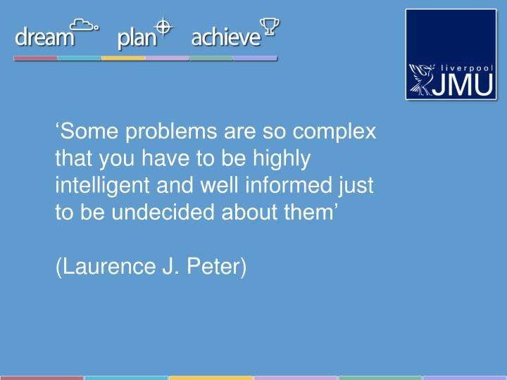 'Some problems are so complex that you have to be highly intelligent and well informed just to be undecided about them'