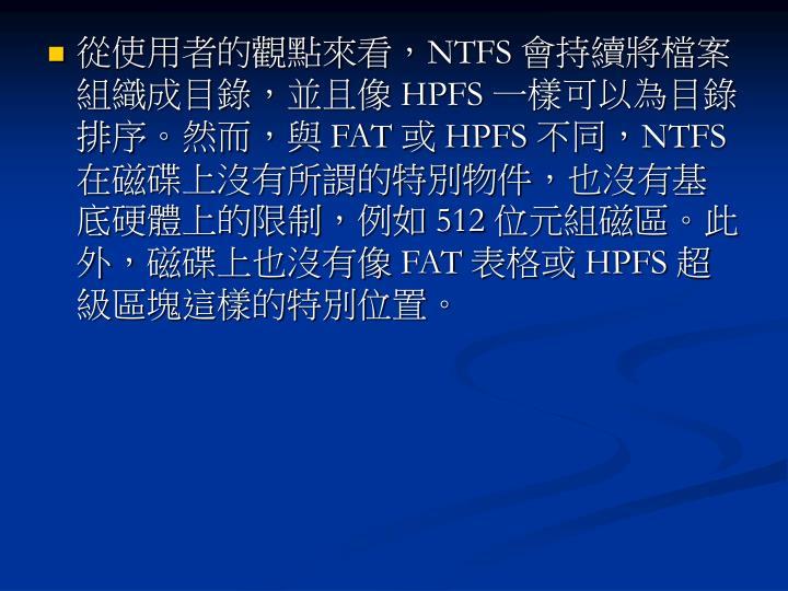 從使用者的觀點來看,NTFS 會持續將檔案組織成目錄,並且像 HPFS 一樣可以為目錄排序。然而,與 FAT 或 HPFS 不同,NTFS 在磁碟上沒有所謂的特別物件,也沒有基底硬體上的限制,例如 512 位元組磁區。此外,磁碟上也沒有像 FAT 表格或 HPFS 超級區塊這樣的特別位置。