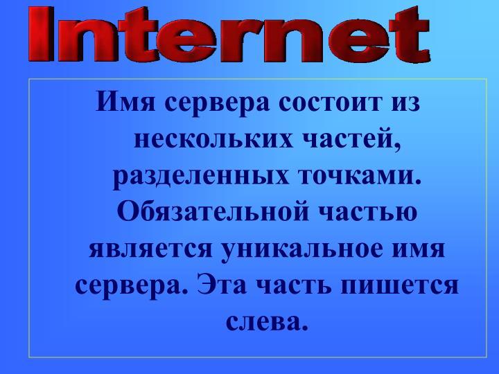 Имя сервера состоит из нескольких частей, разделенных точками. Обязательной частью является уникальное имя сервера. Эта часть пишется слева.