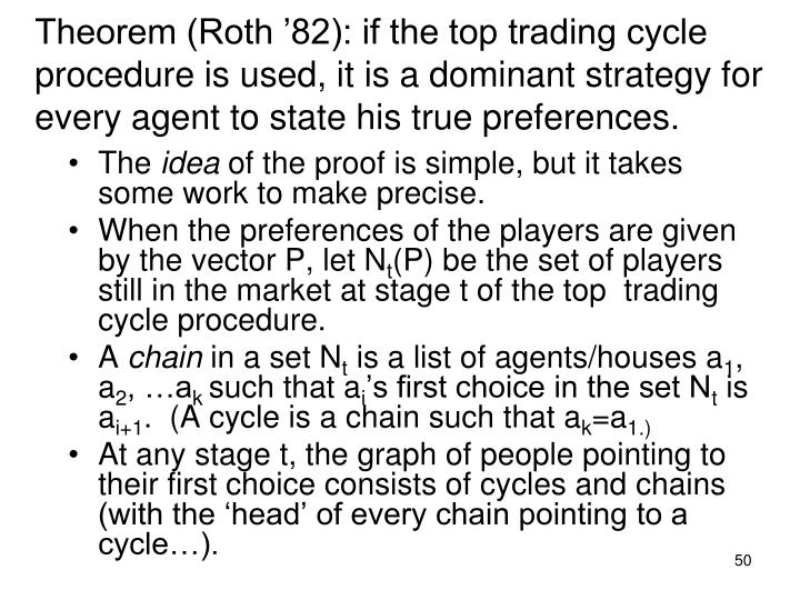 Theorem (Roth '82): if the top trading cycle procedure is used, it is a dominant strategy for every agent to state his true preferences.