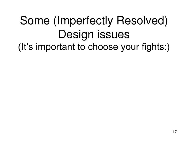 Some (Imperfectly Resolved) Design issues