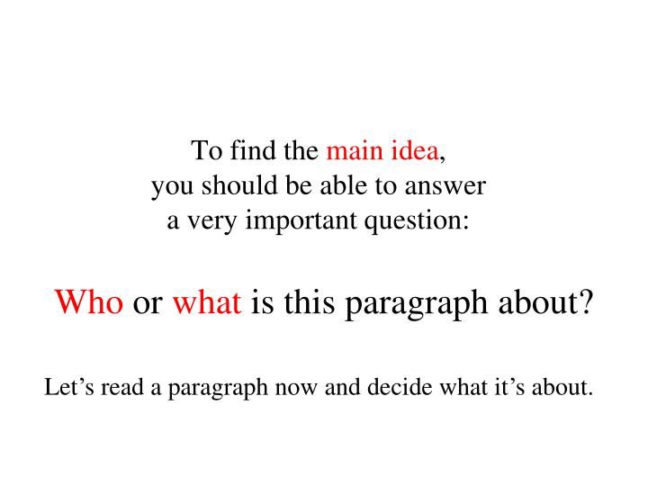 To find the main idea you should be able to answer a very important question