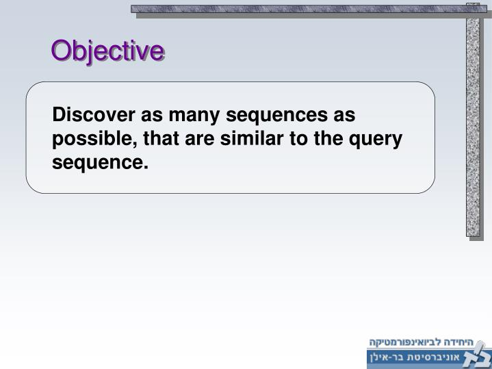Discover as many sequences as possible, that are similar to the query sequence.