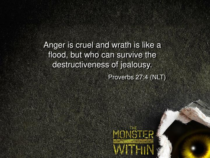 Anger is cruel and wrath is like a flood, but who can survive the destructiveness of jealousy.