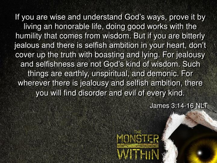 If you are wise and understand God's ways, prove it by living an honorable life, doing good works with the humility that comes from wisdom. But if you are bitterly jealous and there is selfish ambition in your heart, don't cover up the truth with boasting and lying. For jealousy and selfishness are not God's kind of wisdom. Such things are earthly, unspiritual, and demonic. For wherever there is jealousy and selfish ambition, there you will find disorder and evil of every kind.