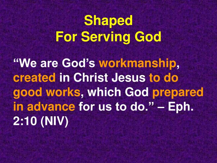 Shaped for serving god