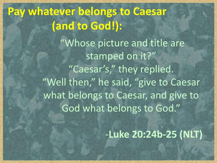 Pay whatever belongs to Caesar (and to God!):