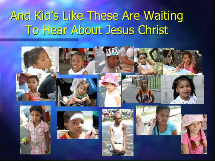 And Kid's Like These Are Waiting To Hear About Jesus Christ