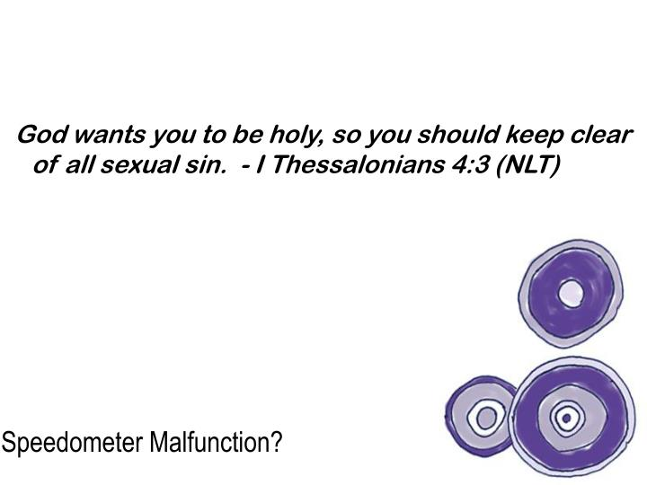 God wants you to be holy, so you should keep clear of all sexual sin.  - I Thessalonians 4:3 (NLT)