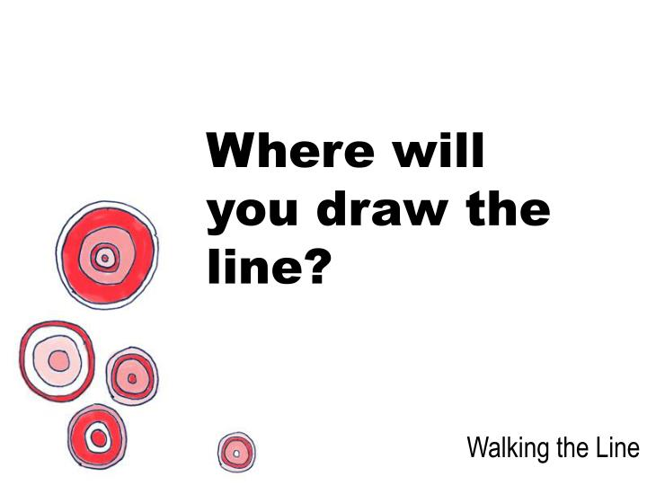 Where will you draw the line?