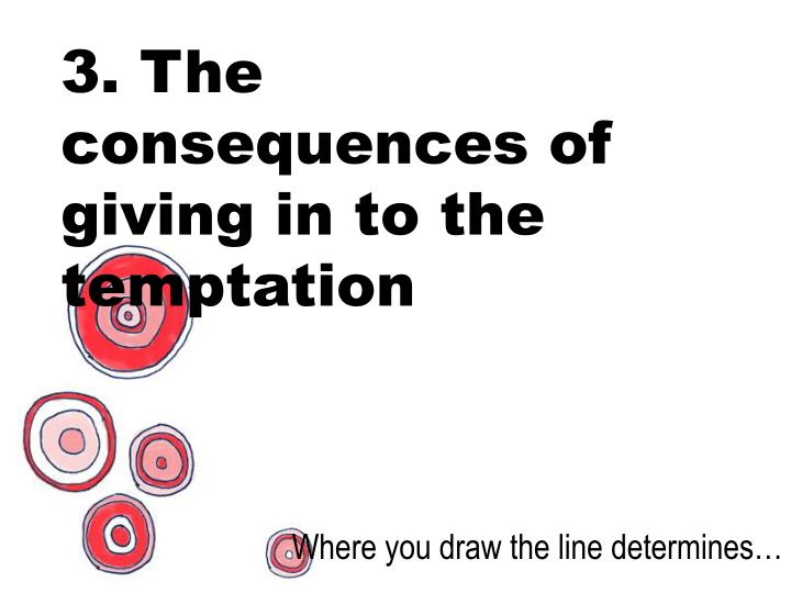 3. The consequences of giving in to the temptation