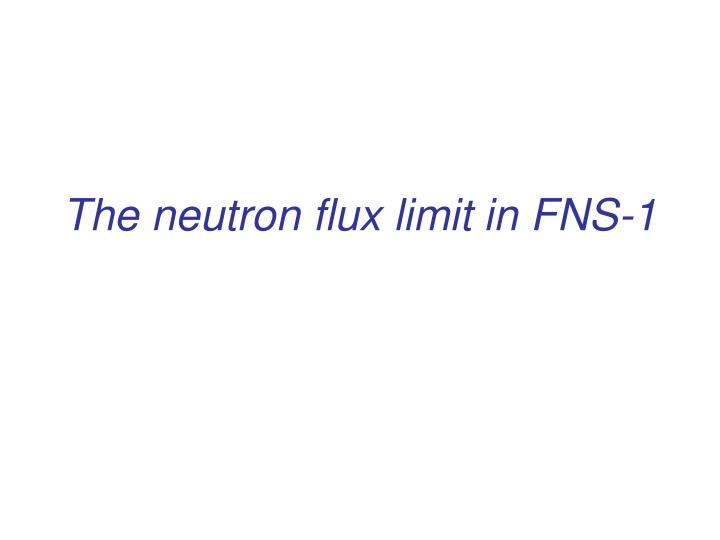 The neutron flux limit in FNS-1