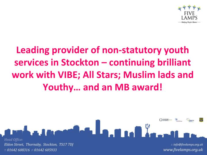 Leading provider of non-statutory youth services in Stockton – continuing brilliant work with VIBE; All Stars; Muslim lads and Youthy… and an MB award!