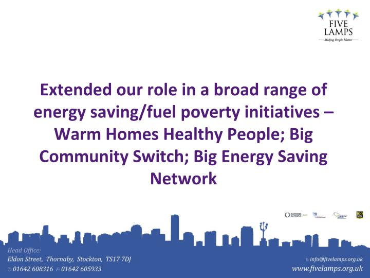 Extended our role in a broad range of energy saving/fuel poverty initiatives – Warm Homes Healthy People; Big Community Switch; Big Energy Saving Network