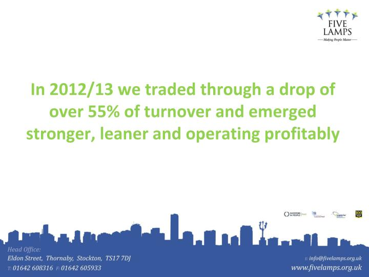 In 2012/13 we traded through a drop of over 55% of turnover and emerged stronger, leaner and operati...