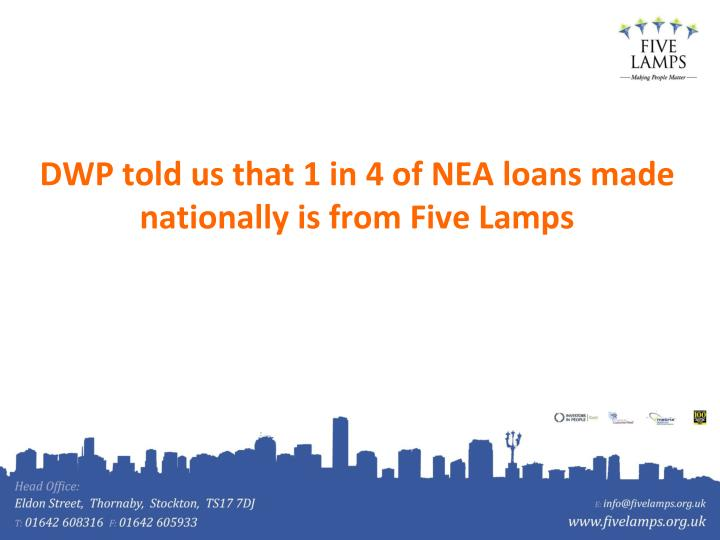 DWP told us that 1 in 4 of NEA loans made nationally is from Five Lamps