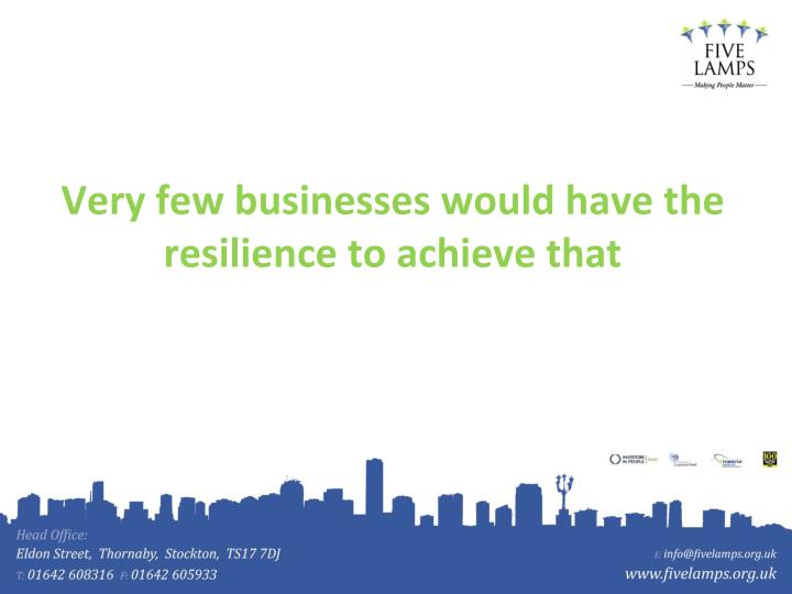 Very few businesses would have the resilience to achieve that