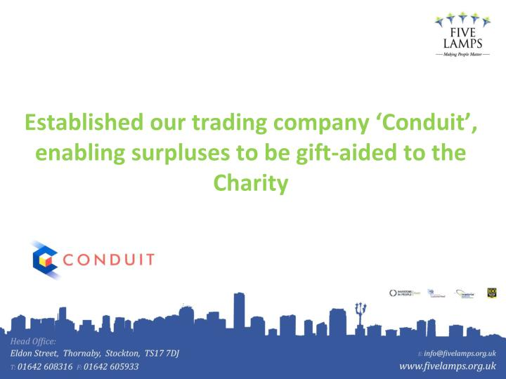 Established our trading company 'Conduit', enabling surpluses to be gift-aided to the Charity