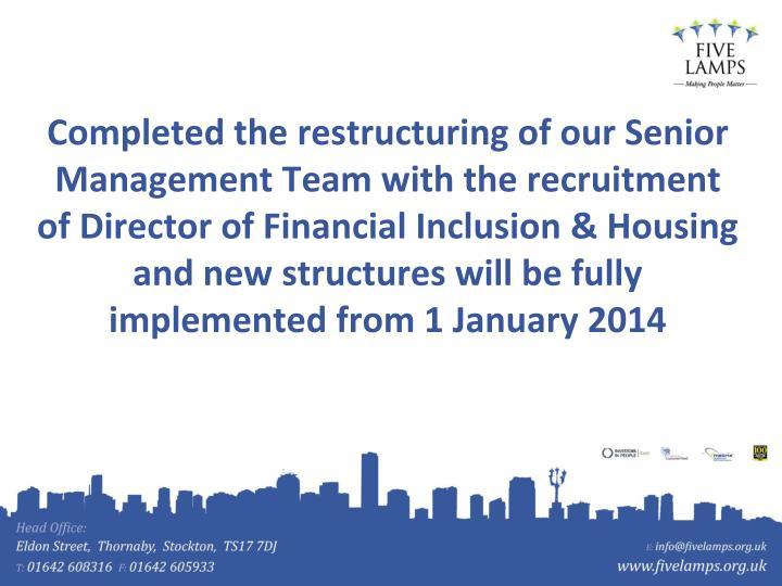 Completed the restructuring of our Senior Management Team with the recruitment of Director of Financial Inclusion & Housing and new structures will be fully implemented from 1 January 2014