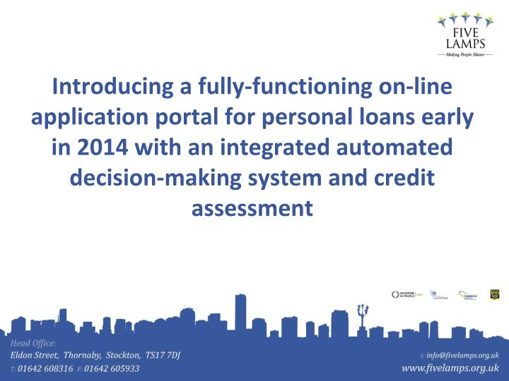Introducing a fully-functioning on-line application portal for personal loans early in 2014 with an integrated automated decision-making system and credit assessment