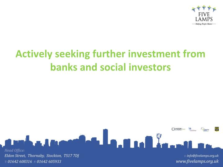 Actively seeking further investment from banks and social investors