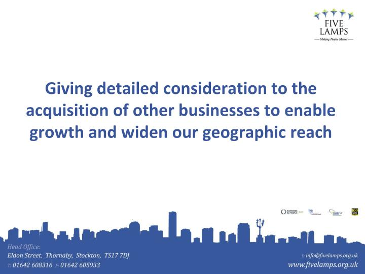 Giving detailed consideration to the acquisition of other businesses to enable growth and widen our geographic reach