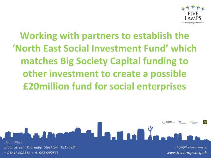 Working with partners to establish the 'North East Social Investment Fund' which matches Big Society Capital funding to other investment to create a possible £20million fund for social enterprises