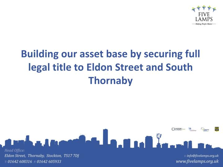 Building our asset base by securing full legal title to Eldon Street and South Thornaby