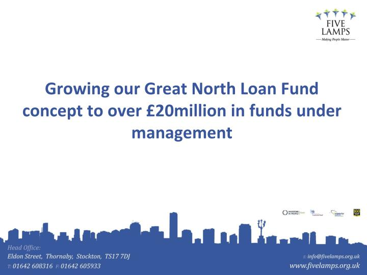 Growing our Great North Loan Fund concept to over £20million in funds under management