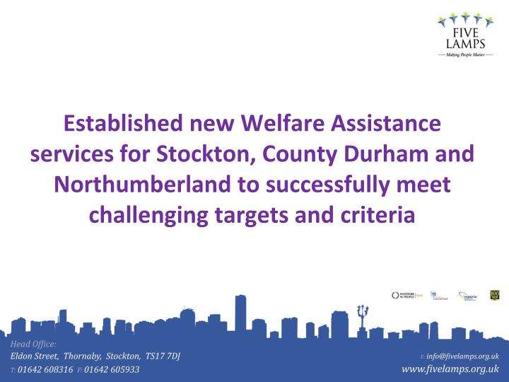 Established new Welfare Assistance services for Stockton, County Durham and Northumberland to successfully meet challenging targets and criteria