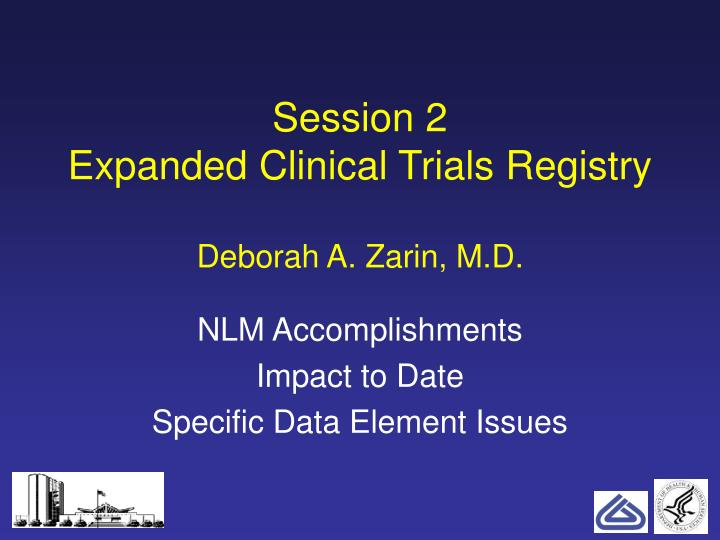 session 2 expanded clinical trials registry deborah a zarin m d