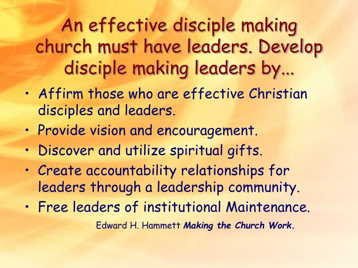 An effective disciple making church must have leaders. Develop disciple making leaders by...