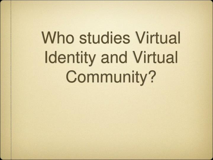 Who studies virtual identity and virtual community