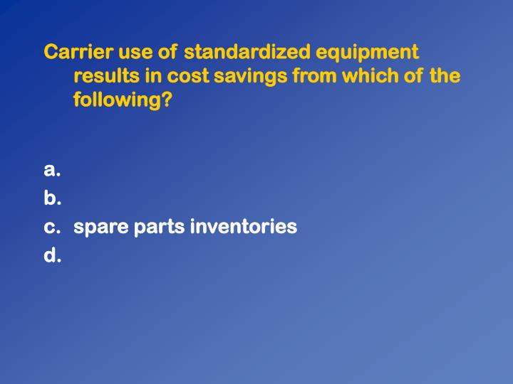 Carrier use of standardized equipment results in cost savings from which of the following?