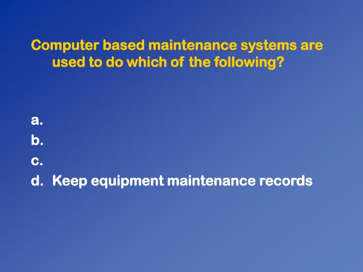 Computer based maintenance systems are used to do which of the following?