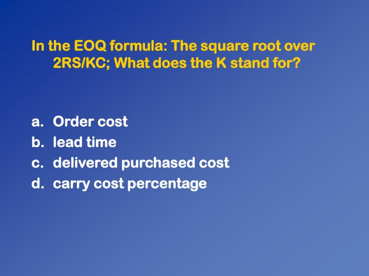 In the EOQ formula: The square root over 2RS/KC; What does the K stand for?