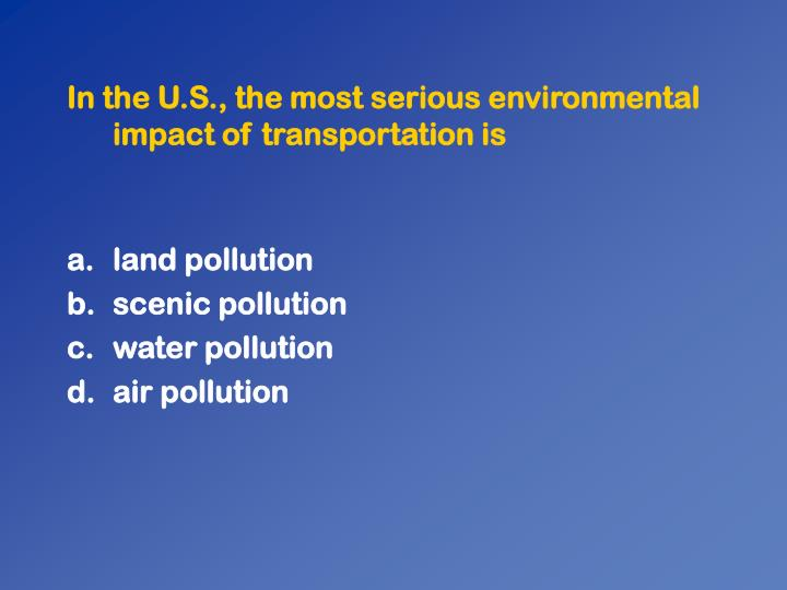 In the U.S., the most serious environmental impact of transportation is