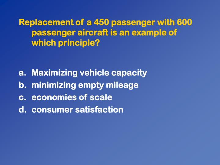 Replacement of a 450 passenger with 600 passenger aircraft is an example of which principle?