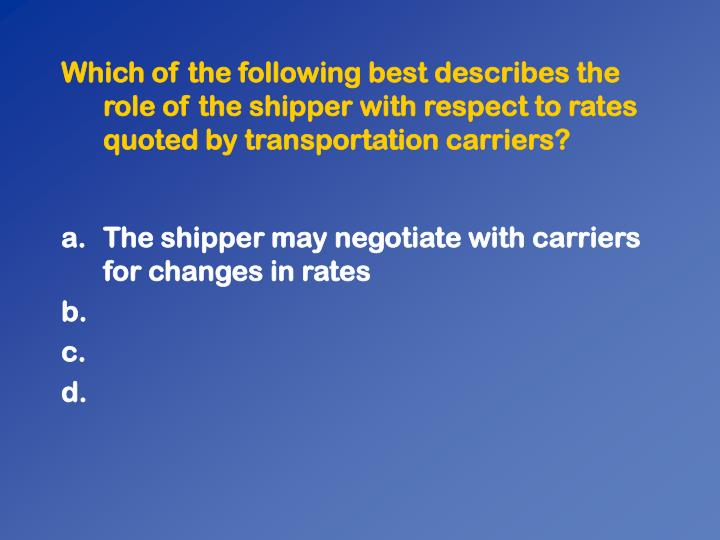 Which of the following best describes the role of the shipper with respect to rates quoted by transportation carriers?
