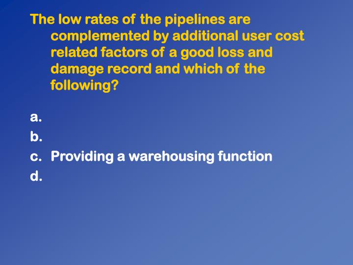 The low rates of the pipelines are complemented by additional user cost related factors of a good loss and damage record and which of the following?