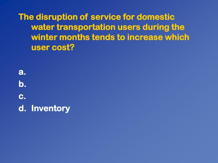 The disruption of service for domestic water transportation users during the winter months tends to increase which user cost?