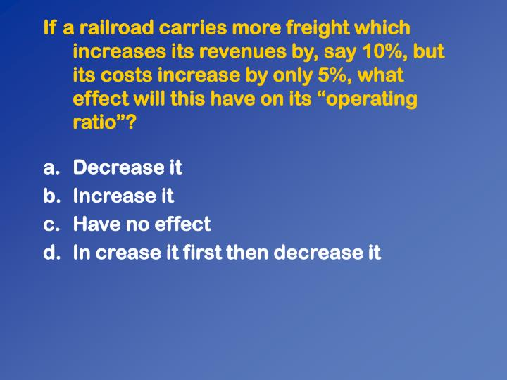 """If a railroad carries more freight which increases its revenues by, say 10%, but its costs increase by only 5%, what effect will this have on its """"operating ratio""""?"""