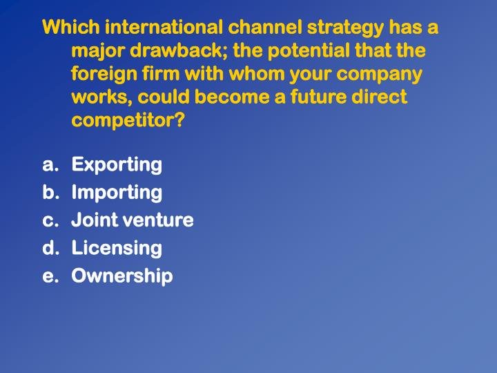 Which international channel strategy has a major drawback; the potential that the foreign firm with whom your company works, could become a future direct competitor?